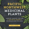 Pacific Northwest Medicinal Plants: Identify, Harvest, and Use 120 Wild Herbs for Health and Wellness