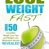 Lose Weight Fast: Over 50 Incredible Weight Loss Tips and Weight Loss Motivation Secrets Revealed