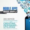 Mobile Apps Made Simple: The Ultimate Guide to Quickly Creating, Designing and Utilizing Mobile Apps for Your Business