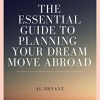 The Essential Guide to Planning Your Dream Move Abroad