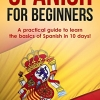 Spanish: Spanish For Beginners: A Practical Guide to Learn the Basics of Spanish in 10 Days!