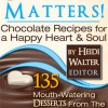 Chocolate Matters!: Chocolate Recipes for a Happy Heart & Soul